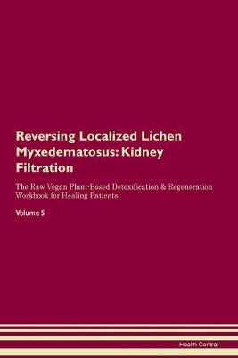 Reversing Localized Lichen Myxedematosus: Kidney Filtration The Raw Vegan Plant-Based Detoxification & Regeneration Workbook for Healing Patients. Volume 5 (Paperback)