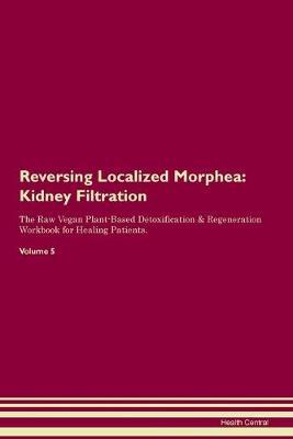 Reversing Localized Morphea: Kidney Filtration The Raw Vegan Plant-Based Detoxification & Regeneration Workbook for Healing Patients. Volume 5 (Paperback)