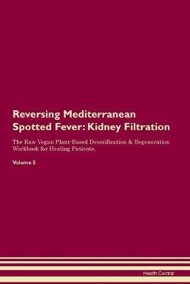 Reversing Mediterranean Spotted Fever: Kidney Filtration The Raw Vegan Plant-Based Detoxification & Regeneration Workbook for Healing Patients. Volume 5 (Paperback)