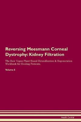 Reversing Meesmann Corneal Dystrophy: Kidney Filtration The Raw Vegan Plant-Based Detoxification & Regeneration Workbook for Healing Patients. Volume 5 (Paperback)