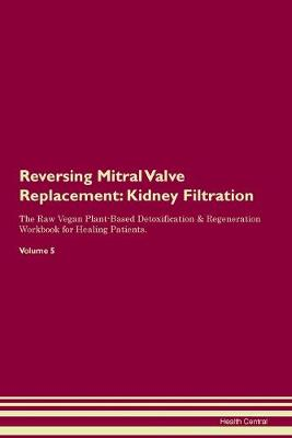 Reversing Mitral Valve Replacement: Kidney Filtration The Raw Vegan Plant-Based Detoxification & Regeneration Workbook for Healing Patients. Volume 5 (Paperback)