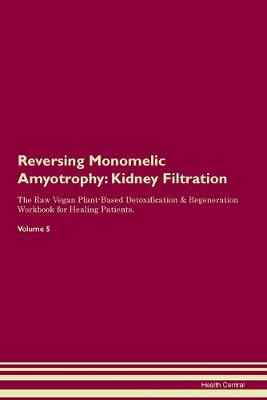 Reversing Monomelic Amyotrophy: Kidney Filtration The Raw Vegan Plant-Based Detoxification & Regeneration Workbook for Healing Patients. Volume 5 (Paperback)