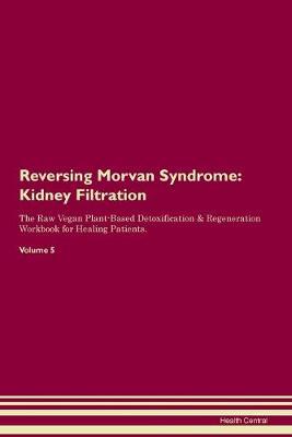 Reversing Morvan Syndrome: Kidney Filtration The Raw Vegan Plant-Based Detoxification & Regeneration Workbook for Healing Patients. Volume 5 (Paperback)