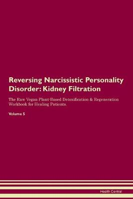 Reversing Narcissistic Personality Disorder: Kidney Filtration The Raw Vegan Plant-Based Detoxification & Regeneration Workbook for Healing Patients.Volume 5 (Paperback)