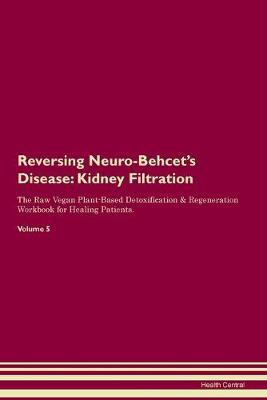 Reversing Neuro-Behcet's Disease: Kidney Filtration The Raw Vegan Plant-Based Detoxification & Regeneration Workbook for Healing Patients.Volume 5 (Paperback)
