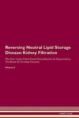 Reversing Neutral Lipid Storage Disease: Kidney Filtration The Raw Vegan Plant-Based Detoxification & Regeneration Workbook for Healing Patients.Volume 5 (Paperback)