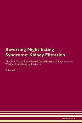 Reversing Night Eating Syndrome: Kidney Filtration The Raw Vegan Plant-Based Detoxification & Regeneration Workbook for Healing Patients.Volume 5 (Paperback)
