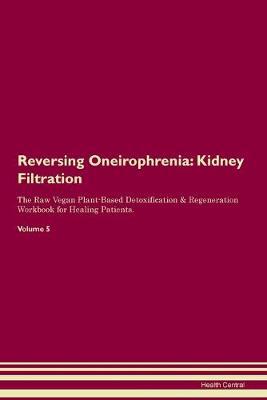 Reversing Oneirophrenia: Kidney Filtration The Raw Vegan Plant-Based Detoxification & Regeneration Workbook for Healing Patients.Volume 5 (Paperback)