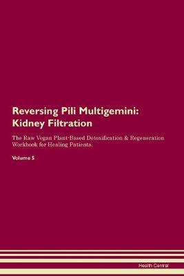 Reversing Pili Multigemini: Kidney Filtration The Raw Vegan Plant-Based Detoxification & Regeneration Workbook for Healing Patients.Volume 5 (Paperback)