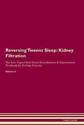 Reversing Tweens Sleep: Kidney Filtration The Raw Vegan Plant-Based Detoxification & Regeneration Workbook for Healing Patients. Volume 5 (Paperback)