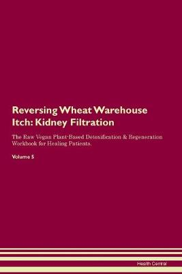 Reversing Wheat Warehouse Itch: Kidney Filtration The Raw Vegan Plant-Based Detoxification & Regeneration Workbook for Healing Patients. Volume 5 (Paperback)