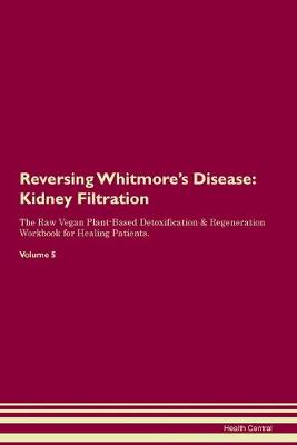 Reversing Whitmore's Disease: Kidney Filtration The Raw Vegan Plant-Based Detoxification & Regeneration Workbook for Healing Patients. Volume 5 (Paperback)