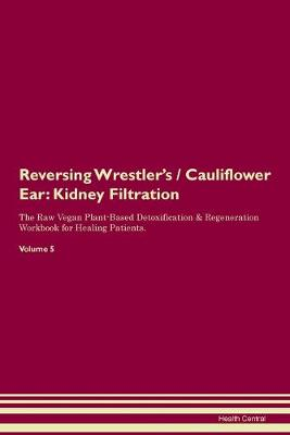 Reversing Wrestler's / Cauliflower Ear: Kidney Filtration The Raw Vegan Plant-Based Detoxification & Regeneration Workbook for Healing Patients. Volume 5 (Paperback)