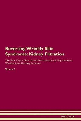 Reversing Wrinkly Skin Syndrome: Kidney Filtration The Raw Vegan Plant-Based Detoxification & Regeneration Workbook for Healing Patients. Volume 5 (Paperback)