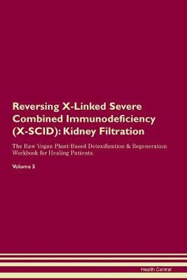 Reversing X-Linked Severe Combined Immunodeficiency (X-SCID): Kidney Filtration The Raw Vegan Plant-Based Detoxification & Regeneration Workbook for Healing Patients. Volume 5 (Paperback)
