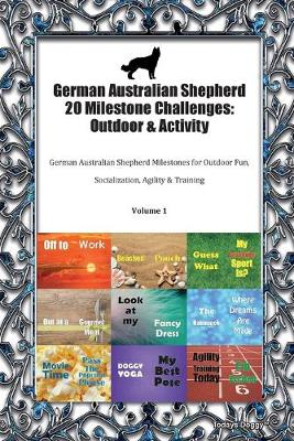 German Australian Shepherd 20 Milestone Challenges: Outdoor & Activity German Australian Shepherd Milestones for Outdoor Fun, Socialization, Agility & Training Volume 1 (Paperback)