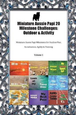 Miniature Aussie Papi 20 Milestone Challenges: Outdoor & Activity Miniature Aussie Papi Milestones for Outdoor Fun, Socialization, Agility & Training Volume 1 (Paperback)