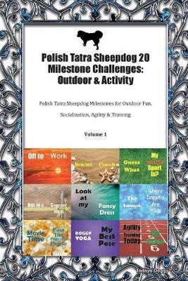 Polish Tatra Sheepdog 20 Milestone Challenges: Outdoor & Activity Polish Tatra Sheepdog Milestones for Outdoor Fun, Socialization, Agility & Training Volume 1 (Paperback)