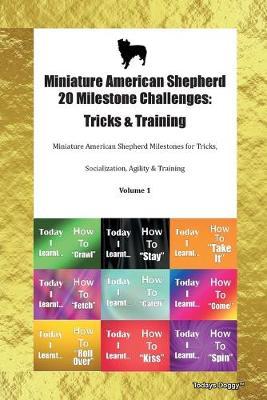 Miniature American Shepherd 20 Milestone Challenges: Tricks & Training Miniature American Shepherd Milestones for Tricks, Socialization, Agility & Training Volume 1 (Paperback)