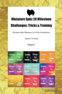 Miniature Spitz 20 Milestone Challenges: Tricks & Training Miniature Spitz Milestones for Tricks, Socialization, Agility & Training Volume 1 (Paperback)