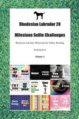 Rhodesian Labrador 20 Milestone Selfie Challenges Rhodesian Labrador Milestones for Selfies, Training, Socialization Volume 1 (Paperback)