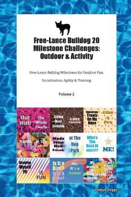Free-Lance Bulldog 20 Milestone Challenges: Outdoor & Activity Free-Lance Bulldog Milestones for Outdoor Fun, Socialization, Agility & Training Volume 2 (Paperback)
