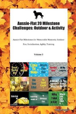 Aussie-Flat 20 Milestone Challenges: Outdoor & Activity Aussie-Flat Milestones for Memorable Moments, Outdoor Fun, Socialization, Agility, Training Volume 3 (Paperback)