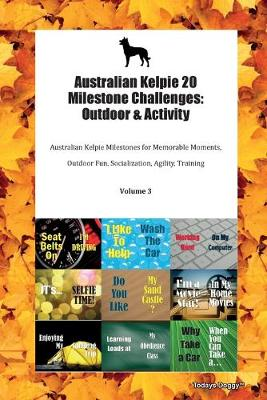 Australian Kelpie 20 Milestone Challenges: Outdoor & Activity Australian Kelpie Milestones for Memorable Moments, Outdoor Fun, Socialization, Agility, Training Volume 3 (Paperback)