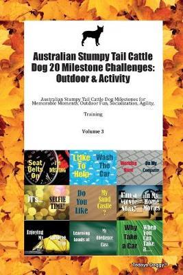 Australian Stumpy Tail Cattle Dog 20 Milestone Challenges: Outdoor & Activity Australian Stumpy Tail Cattle Dog Milestones for Memorable Moments, Outdoor Fun, Socialization, Agility, Training Volume 3 (Paperback)