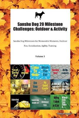 Sanshu Dog 20 Milestone Challenges: Outdoor & Activity Sanshu Dog Milestones for Memorable Moments, Outdoor Fun, Socialization, Agility, Training Volume 3 (Paperback)