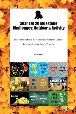 Shar Tzu 20 Milestone Challenges: Outdoor & Activity Shar Tzu Milestones for Memorable Moments, Outdoor Fun, Socialization, Agility, Training Volume 3 (Paperback)