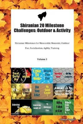 Shiranian 20 Milestone Challenges: Outdoor & Activity Shiranian Milestones for Memorable Moments, Outdoor Fun, Socialization, Agility, Training Volume 3 (Paperback)