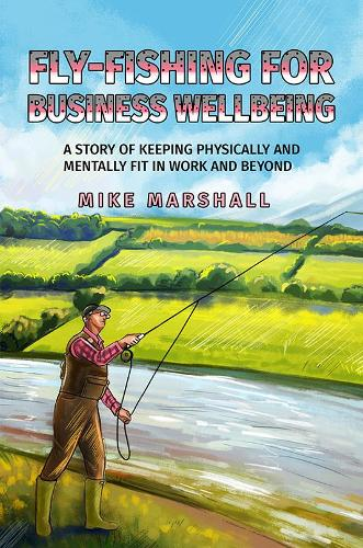 Fly-Fishing for Business Wellbeing: A story of keeping physically and mentally fit in work and beyond (Paperback)
