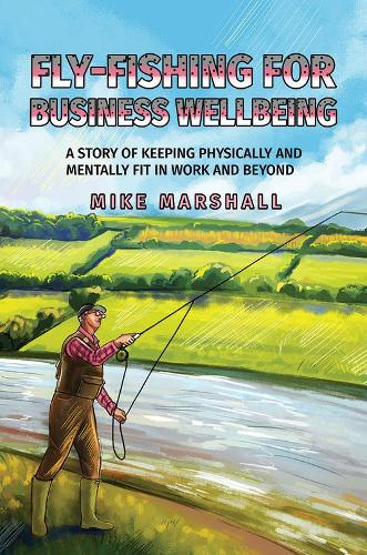 Fly-Fishing for Business Wellbeing: A story of keeping physically and mentally fit in work and beyond (Hardback)