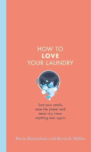 How to Love Your Laundry: Sort your smalls, save the planet and never dry clean anything ever again (Hardback)