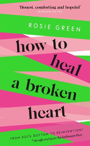 How to Heal a Broken Heart: From Rock Bottom to Reinvention (via ugly crying on the bathroom floor) (Hardback)