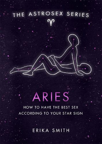 Astrosex: Aries: How to have the best sex according to your star sign - The Astrosex Series (Hardback)