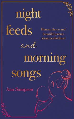 Night Feeds and Morning Songs: Honest, fierce and beautiful poems about motherhood (Hardback)