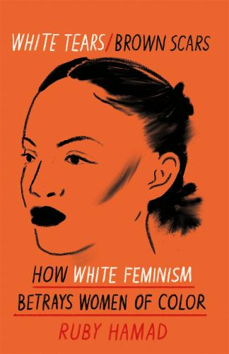 White Tears Brown Scars: How White Feminism Betrays Women of Colour (Hardback)
