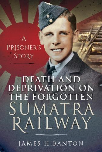 Death and Deprivation on the Forgotten Sumatra Railway: A Prisoner's Story (Hardback)