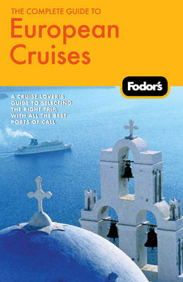 Fodor's the Complete Guide to European Cruises: a Cruise Lover's Guide to Selecting the Right Trip with All the Best Ports of Call (Paperback)