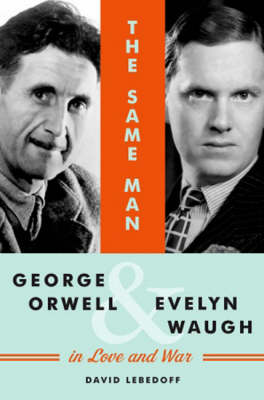 Same Man, the: George Orwell and Evelyn Waugh in Love and War (Hardback)