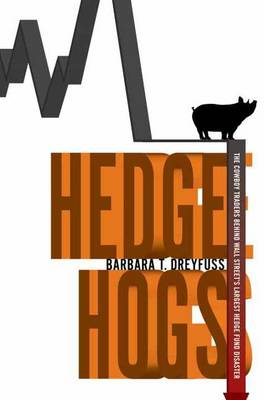 Hedge Hogs: The Cowboy Traders Behind Wall Street's Largest Hedge Fund Disaster (Hardback)
