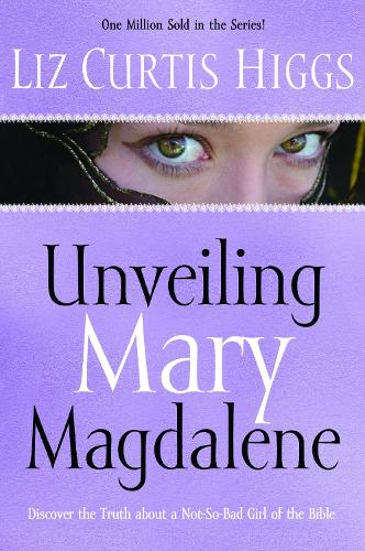 Unveiling Mary Magdalene: Discover the Truth About a Not-So Bad Girl of the Bible (Paperback)