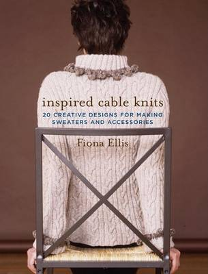 Inspired Cable Knits: 20 Creative Designs for Making Sweaters and Accessories (Hardback)
