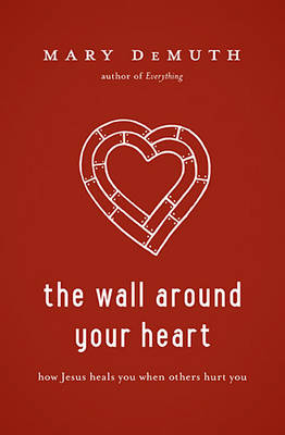 The Wall Around Your Heart: How Jesus Heals You When Others Hurt You (Paperback)