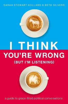 I Think You're Wrong (But I'm Listening): A Guide to Grace-Filled Political Conversations (Hardback)