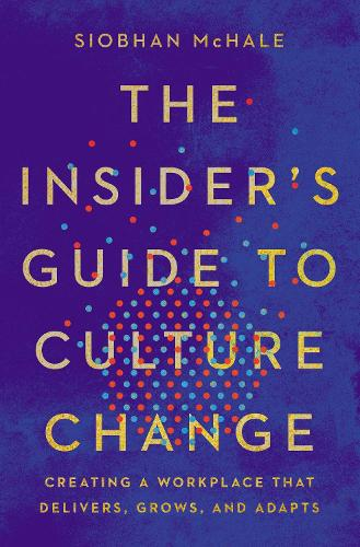 The Insider's Guide to Culture Change: Creating a Workplace That Delivers, Grows, and Adapts (Hardback)