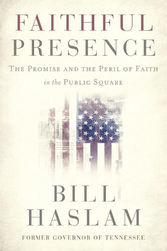 Faithful Presence: The Promise and the Peril of Faith in the Public Square (Hardback)