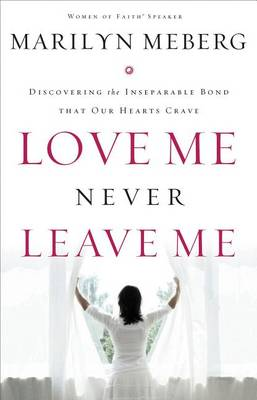 Love Me Never Leave me: Discovering the Inseparable Bond That Our Hearts Crave (Paperback)